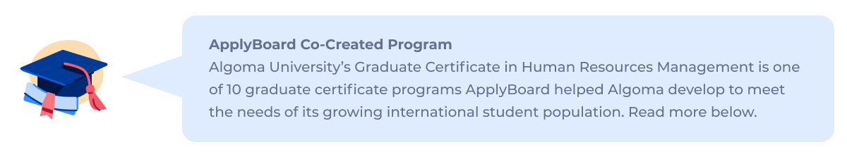 ApplyBoard Co-Created Program: Algoma University's Graduate Certificate in Human Resources Management is one of 10 graduate certificate programs ApplyBoard helped Algoma develop to meet the needs of its growing international student population. Read more below.