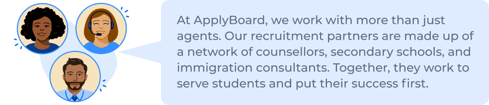 At ApplyBoard, we work with more than just agents. Our recruitment partners are made up of a network of counsellors, secondary schools, and immigration consultants. Together, they work to serve students and put their success first.